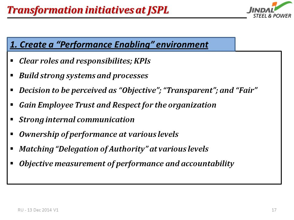Transformation initiatives at JSPL  Clear roles and responsibilites; KPIs  Build strong systems and processes  Decision to be perceived as Objective ; Transparent ; and Fair  Gain Employee Trust and Respect for the organization  Strong internal communication  Ownership of performance at various levels  Matching Delegation of Authority at various levels  Objective measurement of performance and accountability 1.