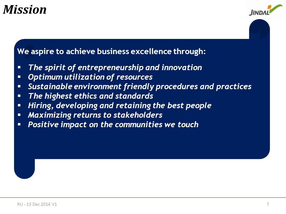 Mission We aspire to achieve business excellence through:  The spirit of entrepreneurship and innovation  Optimum utilization of resources  Sustainable environment friendly procedures and practices  The highest ethics and standards  Hiring, developing and retaining the best people  Maximizing returns to stakeholders  Positive impact on the communities we touch RU - 13 Dec 2014 V17