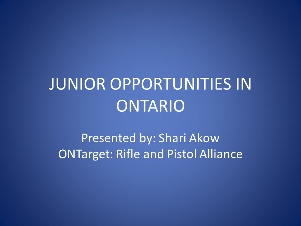 JUNIOR OPPORTUNITIES IN ONTARIO Presented by: Shari Akow