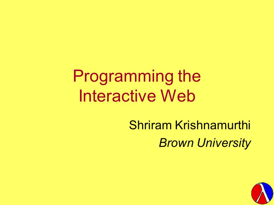 Programming the Interactive Web Shriram Krishnamurthi Brown University