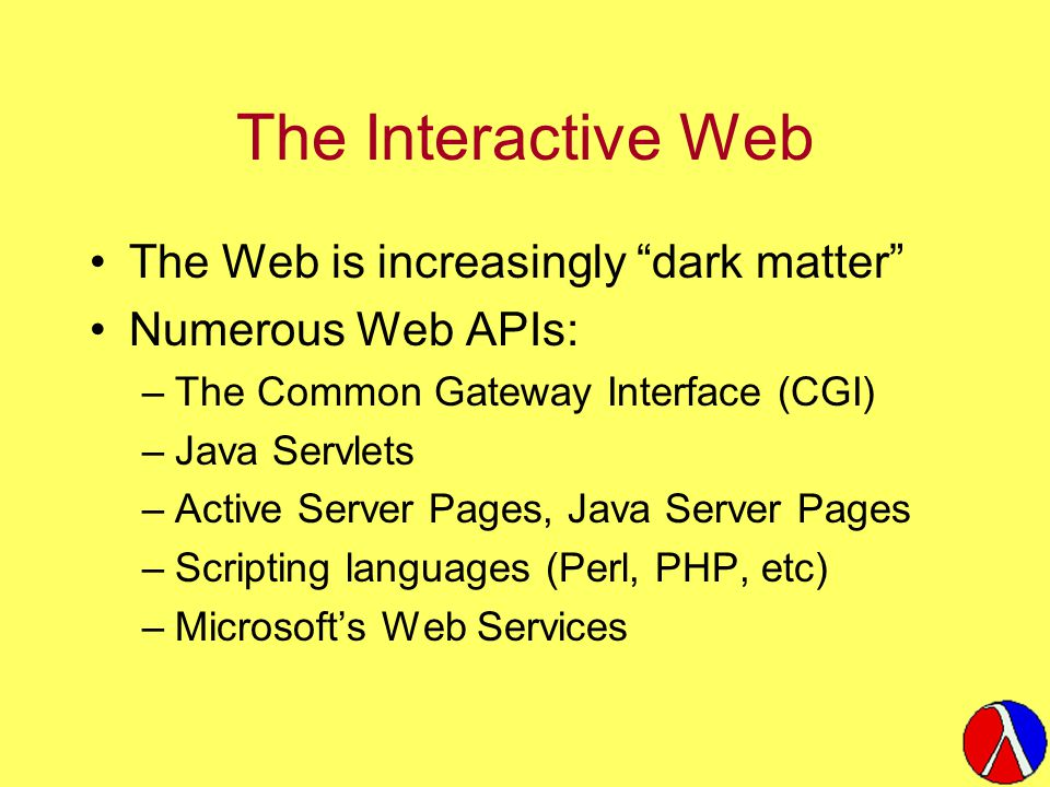 The Interactive Web The Web is increasingly dark matter Numerous Web APIs: –The Common Gateway Interface (CGI) –Java Servlets –Active Server Pages, Java Server Pages –Scripting languages (Perl, PHP, etc) –Microsoft's Web Services