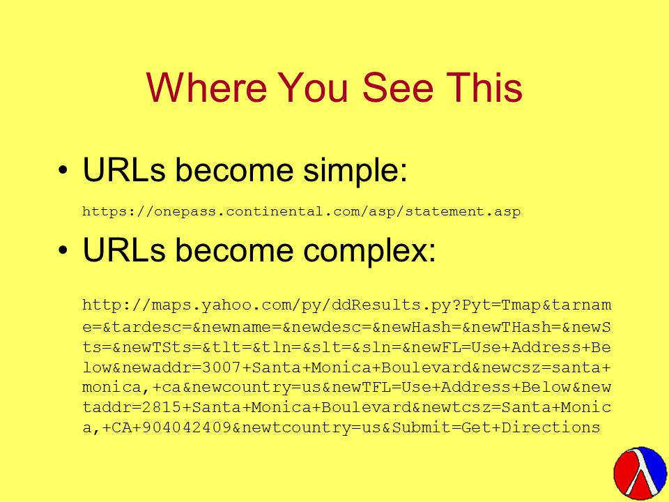 Where You See This URLs become simple: https://onepass.continental.com/asp/statement.asp URLs become complex: http://maps.yahoo.com/py/ddResults.py Pyt=Tmap&tarnam e=&tardesc=&newname=&newdesc=&newHash=&newTHash=&newS ts=&newTSts=&tlt=&tln=&slt=&sln=&newFL=Use+Address+Be low&newaddr=3007+Santa+Monica+Boulevard&newcsz=santa+ monica,+ca&newcountry=us&newTFL=Use+Address+Below&new taddr=2815+Santa+Monica+Boulevard&newtcsz=Santa+Monic a,+CA+904042409&newtcountry=us&Submit=Get+Directions
