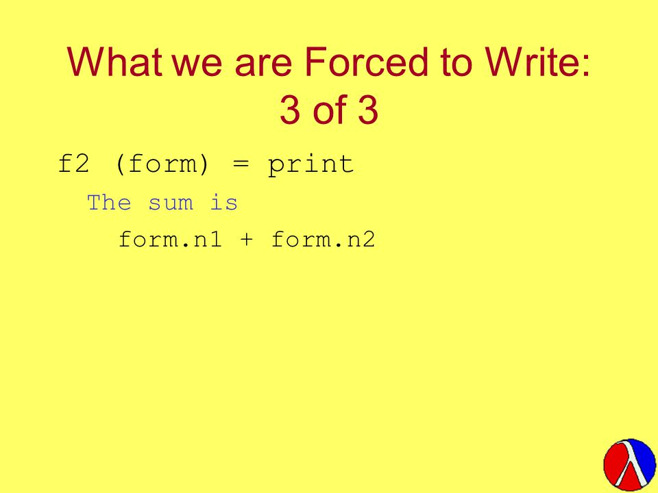What we are Forced to Write: 3 of 3 f2 (form) = print The sum is form.n1 + form.n2