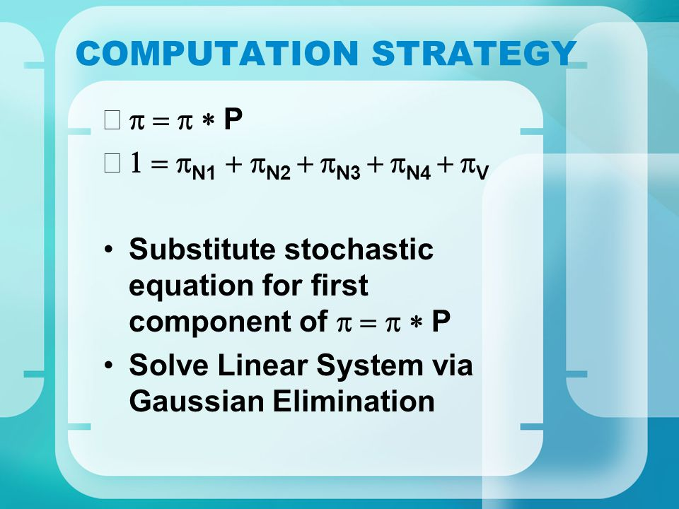 COMPUTATION STRATEGY  P  N1  N2   N3   N4   V Substitute stochastic equation for first component of  P Solve Linear System via Gaussian Elimination