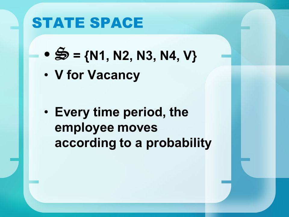 STATE SPACE S = {N1, N2, N3, N4, V} V for Vacancy Every time period, the employee moves according to a probability