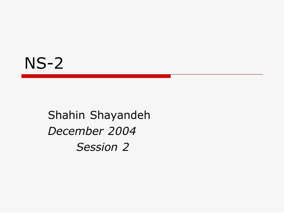 NS-2 Shahin Shayandeh December 2004 Session 2
