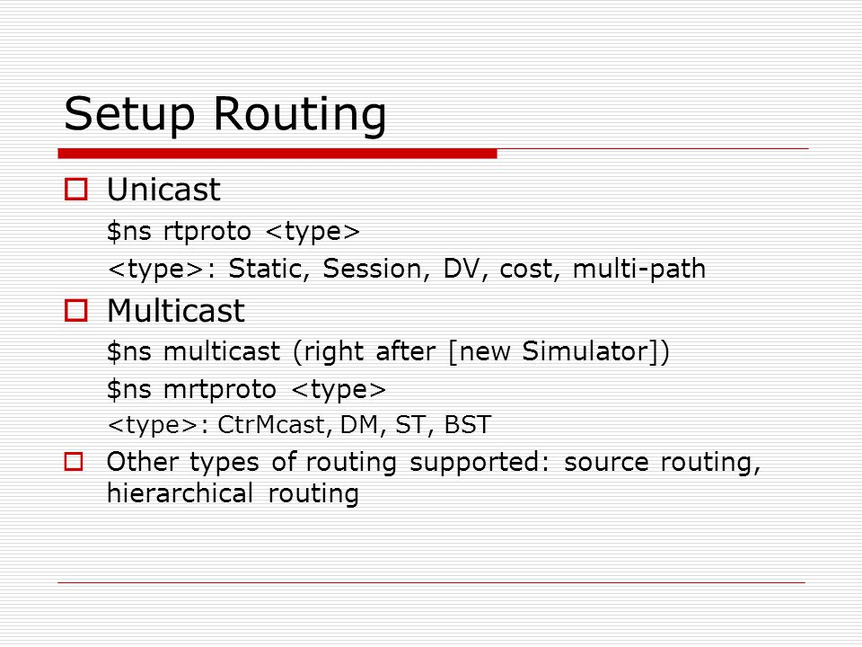 Setup Routing  Unicast $ns rtproto : Static, Session, DV, cost, multi-path  Multicast $ns multicast (right after [new Simulator]) $ns mrtproto : CtrMcast, DM, ST, BST  Other types of routing supported: source routing, hierarchical routing