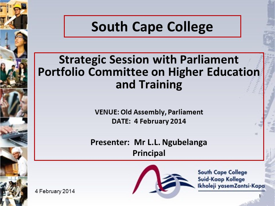 South Cape College Strategic Session with Parliament Portfolio Committee on Higher Education and Training VENUE: Old Assembly, Parliament DATE: 4 February 2014 Presenter: Mr L.L.