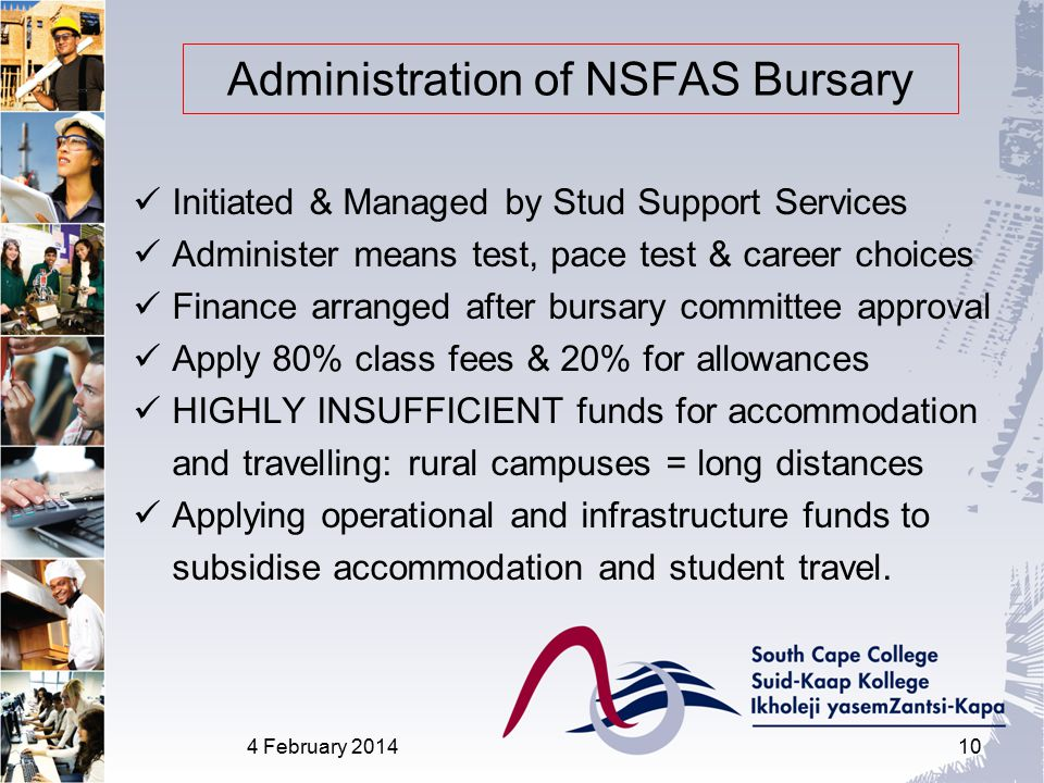Administration of NSFAS Bursary Initiated & Managed by Stud Support Services Administer means test, pace test & career choices Finance arranged after bursary committee approval Apply 80% class fees & 20% for allowances HIGHLY INSUFFICIENT funds for accommodation and travelling: rural campuses = long distances Applying operational and infrastructure funds to subsidise accommodation and student travel.
