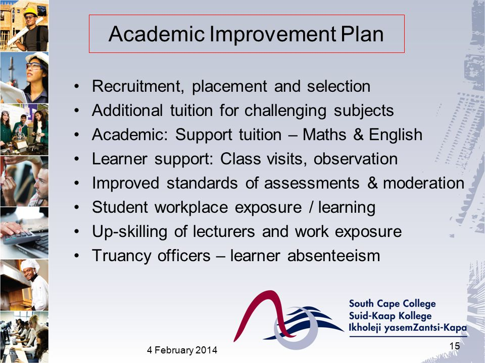 Academic Improvement Plan Recruitment, placement and selection Additional tuition for challenging subjects Academic: Support tuition – Maths & English Learner support: Class visits, observation Improved standards of assessments & moderation Student workplace exposure / learning Up-skilling of lecturers and work exposure Truancy officers – learner absenteeism 4 February 2014 15