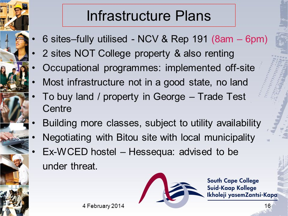 Infrastructure Plans 6 sites–fully utilised - NCV & Rep 191 (8am – 6pm) 2 sites NOT College property & also renting Occupational programmes: implemented off-site Most infrastructure not in a good state, no land To buy land / property in George – Trade Test Centre Building more classes, subject to utility availability Negotiating with Bitou site with local municipality Ex-WCED hostel – Hessequa: advised to be under threat.