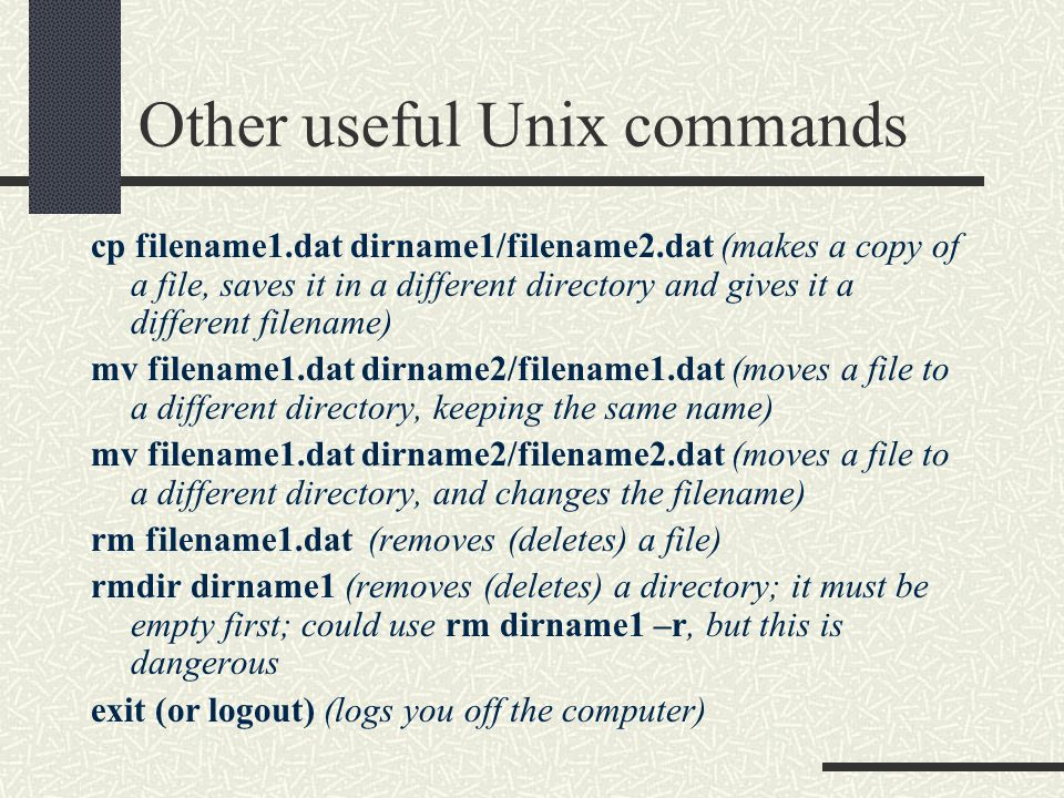 Other useful Unix commands cp filename1.dat dirname1/filename2.dat (makes a copy of a file, saves it in a different directory and gives it a different filename) mv filename1.dat dirname2/filename1.dat (moves a file to a different directory, keeping the same name) mv filename1.dat dirname2/filename2.dat (moves a file to a different directory, and changes the filename) rm filename1.dat (removes (deletes) a file) rmdir dirname1 (removes (deletes) a directory; it must be empty first; could use rm dirname1 –r, but this is dangerous exit (or logout) (logs you off the computer)