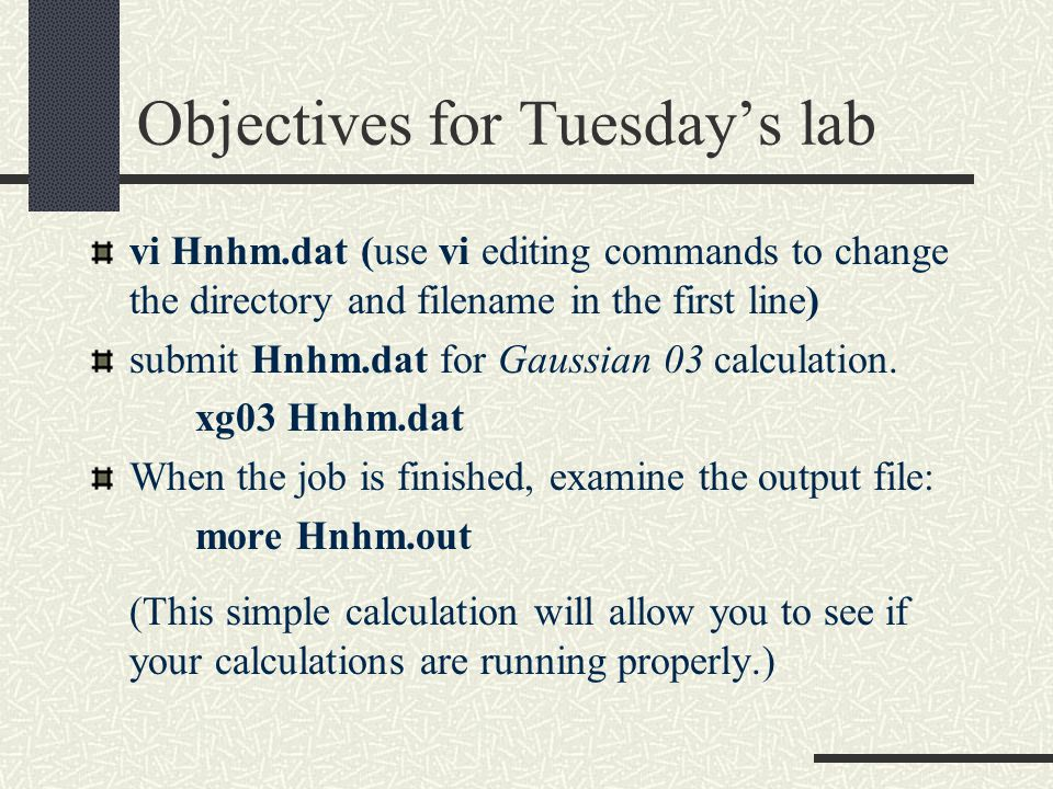 Objectives for Tuesday's lab vi Hnhm.dat (use vi editing commands to change the directory and filename in the first line) submit Hnhm.dat for Gaussian 03 calculation.