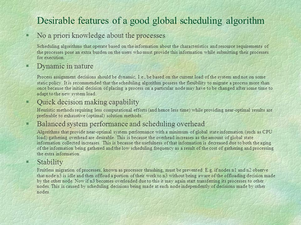 Desirable features of a good global scheduling algorithm §No a priori knowledge about the processes Scheduling algorithms that operate based on the information about the characteristics and resource requirements of the processes pose an extra burden on the users who must provide this information while submitting their processes for execution.