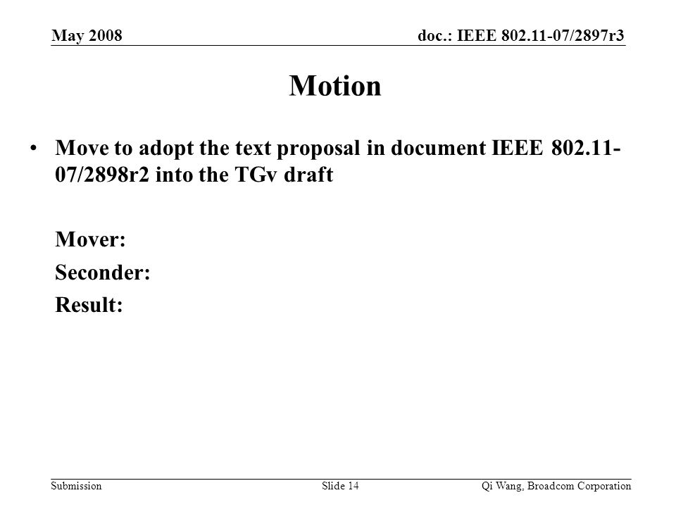 doc.: IEEE 802.11-07/2897r3 Submission May 2008 Qi Wang, Broadcom CorporationSlide 14 Motion Move to adopt the text proposal in document IEEE 802.11- 07/2898r2 into the TGv draft Mover: Seconder: Result: