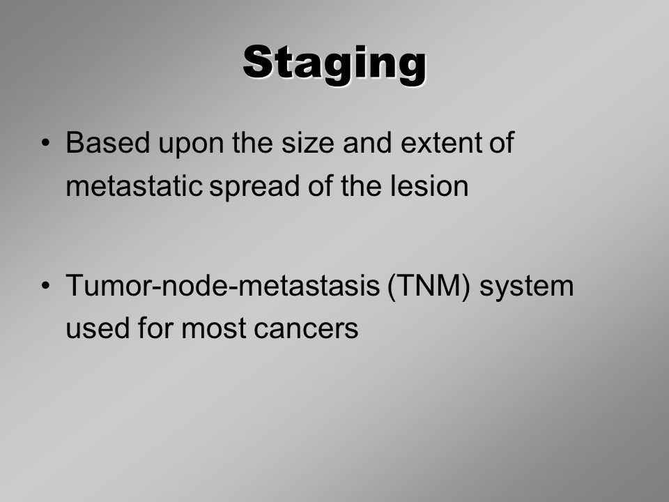 Staging Based upon the size and extent of metastatic spread of the lesion Tumor-node-metastasis (TNM) system used for most cancers