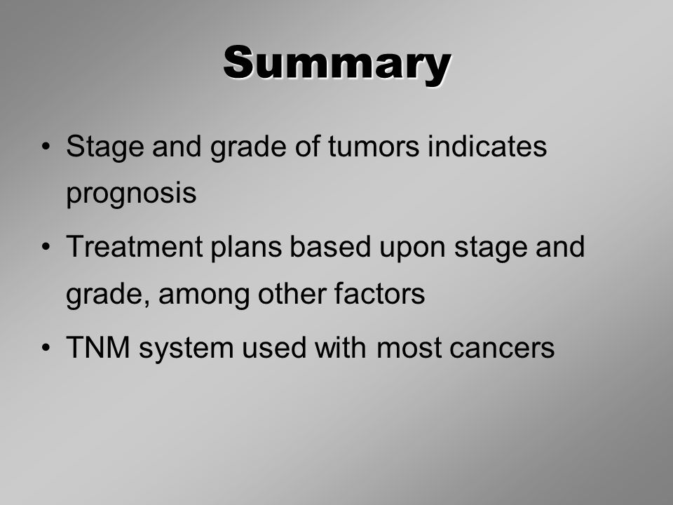 Summary Stage and grade of tumors indicates prognosis Treatment plans based upon stage and grade, among other factors TNM system used with most cancers
