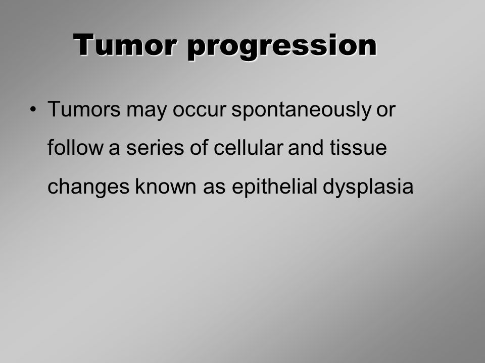 Tumor progression Tumors may occur spontaneously or follow a series of cellular and tissue changes known as epithelial dysplasia