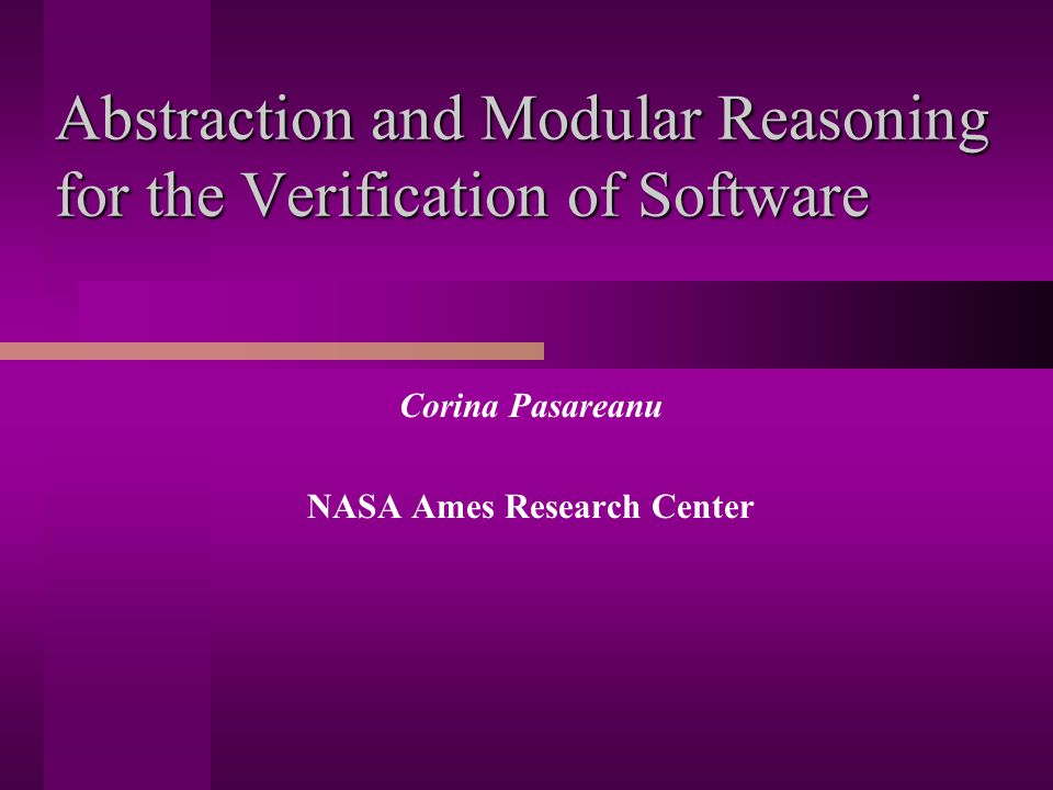 Abstraction and Modular Reasoning for the Verification of Software Corina Pasareanu NASA Ames Research Center