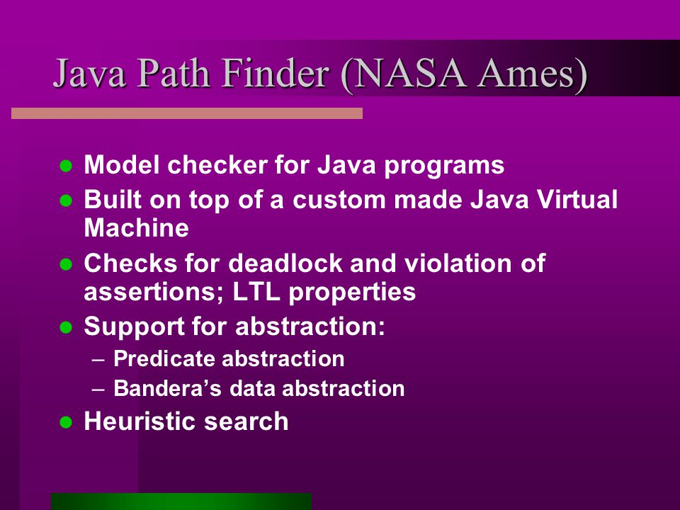 Java Path Finder (NASA Ames) Model checker for Java programs Built on top of a custom made Java Virtual Machine Checks for deadlock and violation of assertions; LTL properties Support for abstraction: –Predicate abstraction –Bandera's data abstraction Heuristic search