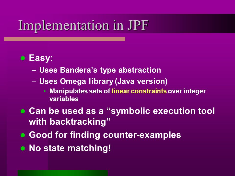 Implementation in JPF Easy: –Uses Bandera's type abstraction –Uses Omega library (Java version) Manipulates sets of linear constraints over integer variables Can be used as a symbolic execution tool with backtracking Good for finding counter-examples No state matching!