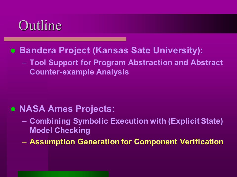 Outline Bandera Project (Kansas Sate University): –Tool Support for Program Abstraction and Abstract Counter-example Analysis NASA Ames Projects: –Combining Symbolic Execution with (Explicit State) Model Checking –Assumption Generation for Component Verification