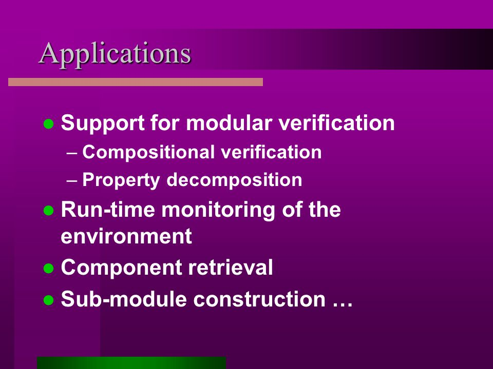 Applications Support for modular verification –Compositional verification –Property decomposition Run-time monitoring of the environment Component retrieval Sub-module construction …
