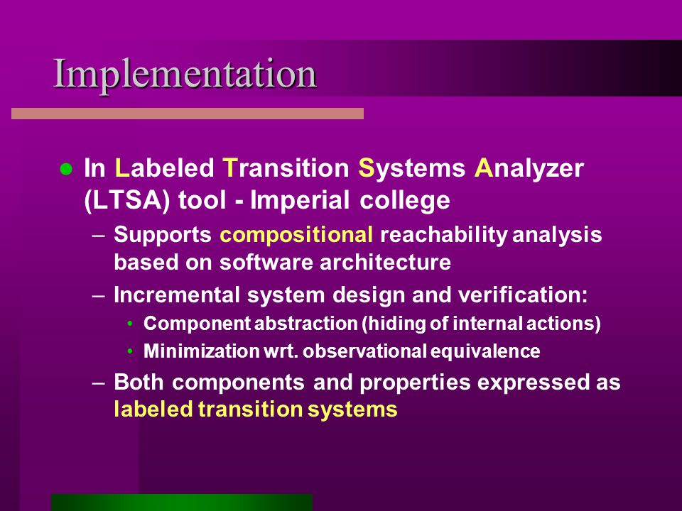 Implementation In Labeled Transition Systems Analyzer (LTSA) tool - Imperial college –Supports compositional reachability analysis based on software architecture –Incremental system design and verification: Component abstraction (hiding of internal actions) Minimization wrt.