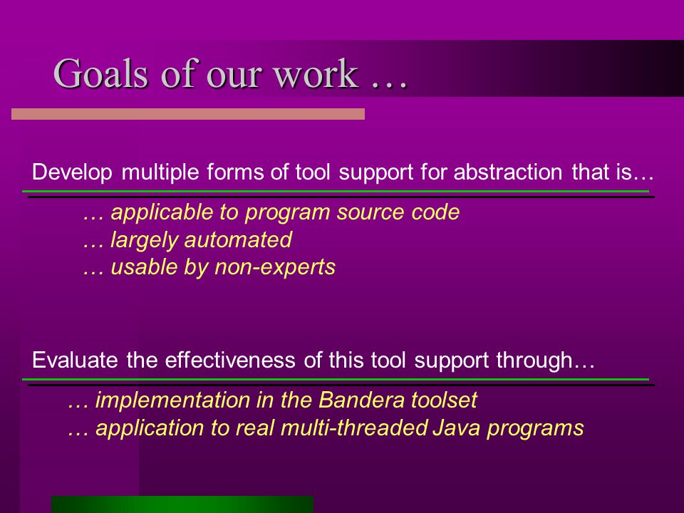 Goals of our work … Develop multiple forms of tool support for abstraction that is… … applicable to program source code … largely automated … usable by non-experts Evaluate the effectiveness of this tool support through… … implementation in the Bandera toolset … application to real multi-threaded Java programs
