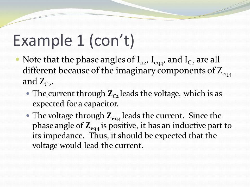 Example 1 (con't) Note that the phase angles of I n2, I eq4, and I C2 are all different because of the imaginary components of Z eq4 and Z C2.