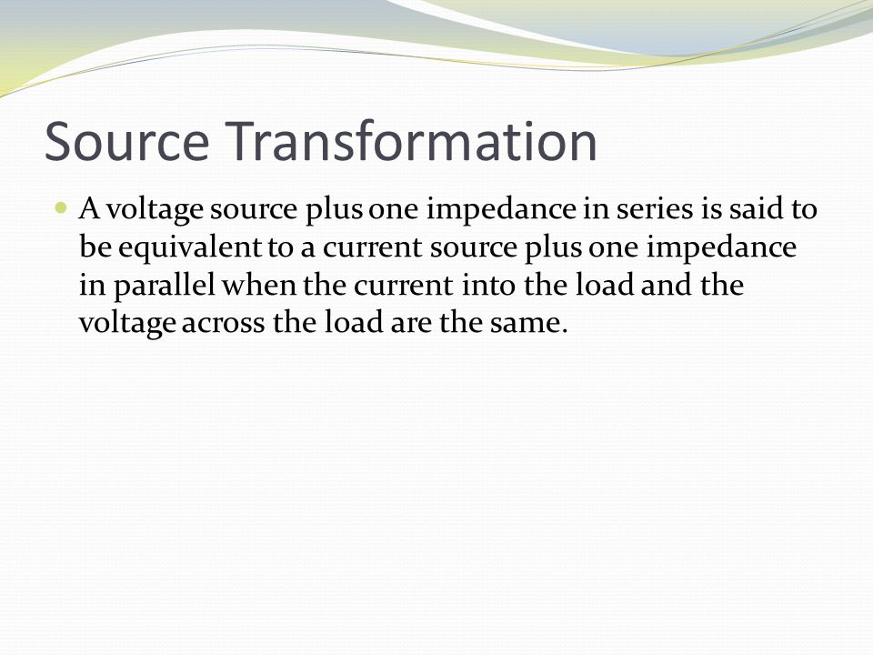 Source Transformation A voltage source plus one impedance in series is said to be equivalent to a current source plus one impedance in parallel when the current into the load and the voltage across the load are the same.