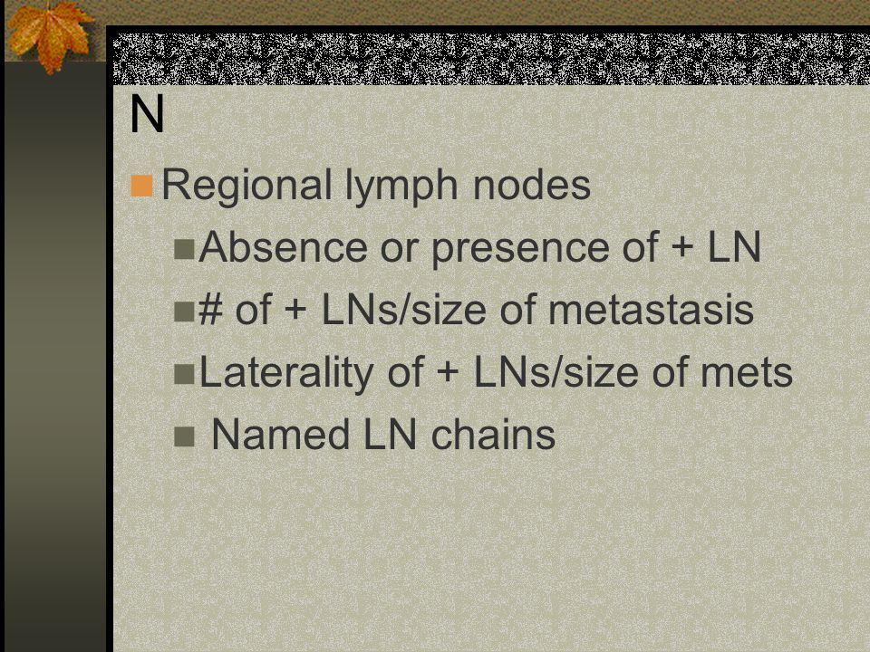 N Regional lymph nodes Absence or presence of + LN # of + LNs/size of metastasis Laterality of + LNs/size of mets Named LN chains