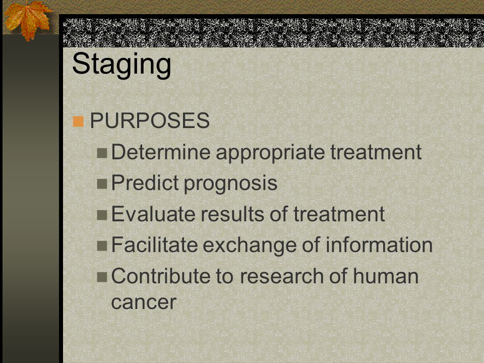 Staging PURPOSES Determine appropriate treatment Predict prognosis Evaluate results of treatment Facilitate exchange of information Contribute to research of human cancer
