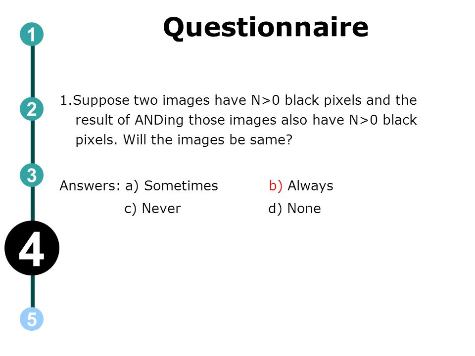 Questionnaire 1.Suppose two images have N>0 black pixels and the result of ANDing those images also have N>0 black pixels.