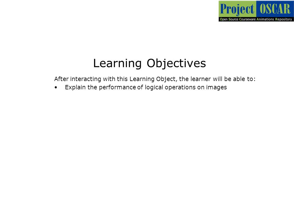 Learning Objectives After interacting with this Learning Object, the learner will be able to: Explain the performance of logical operations on images