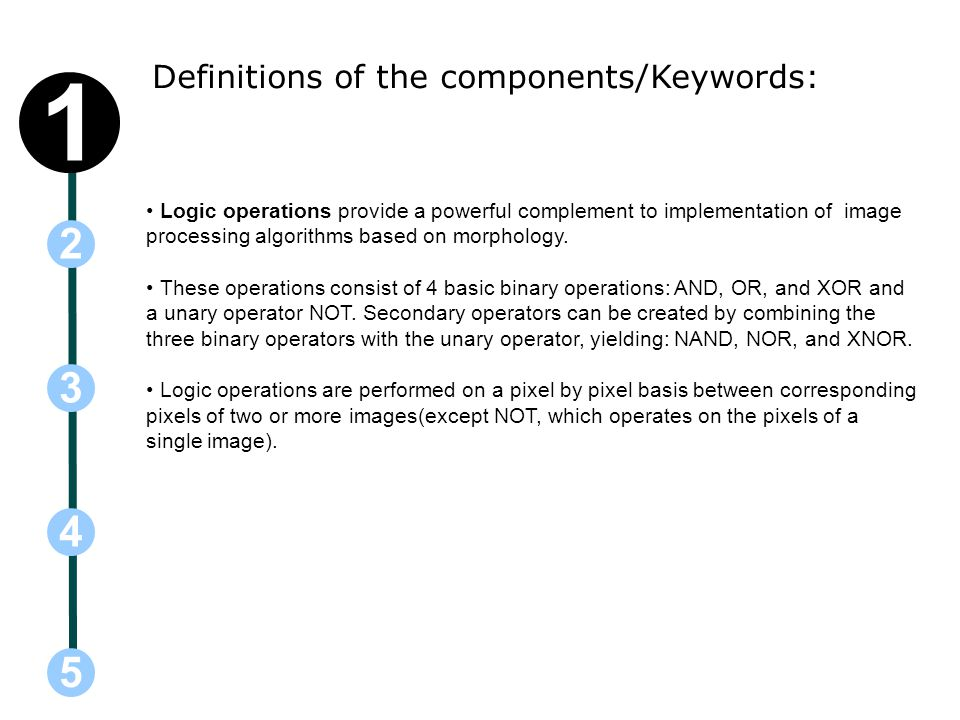 Definitions of the components/Keywords: 5 3 2 4 1 Logic operations provide a powerful complement to implementation of image processing algorithms based on morphology.