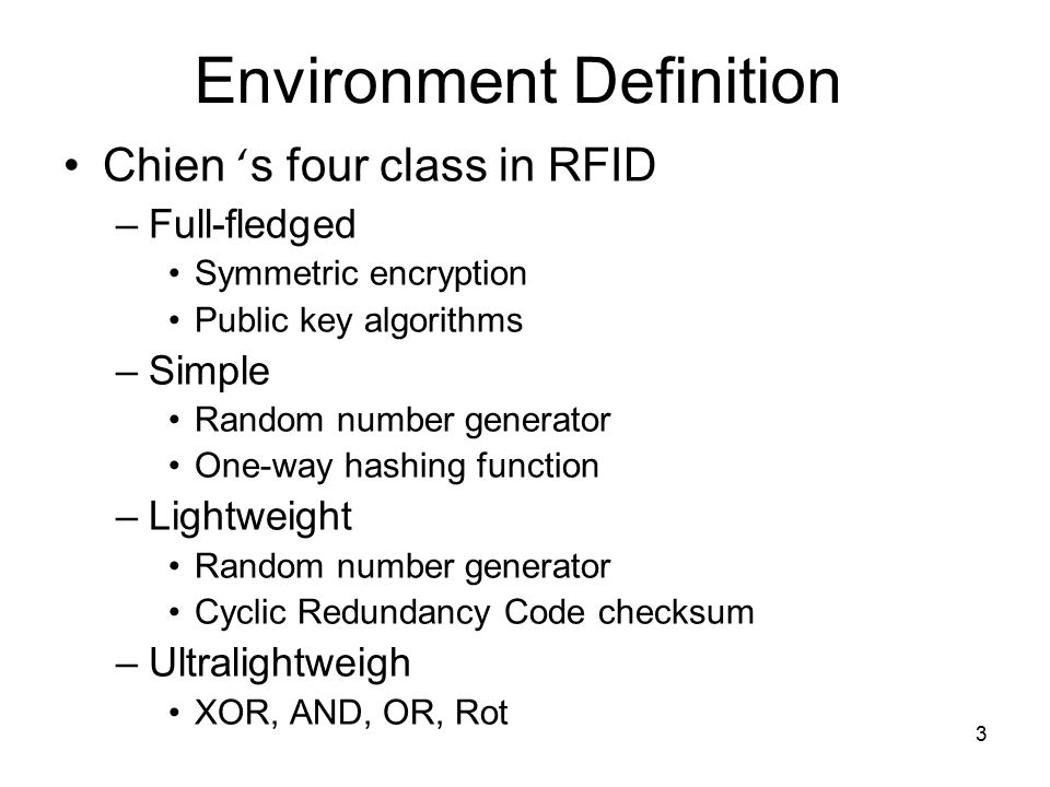 3 Environment Definition Chien ' s four class in RFID –Full-fledged Symmetric encryption Public key algorithms –Simple Random number generator One-way hashing function –Lightweight Random number generator Cyclic Redundancy Code checksum –Ultralightweigh XOR, AND, OR, Rot