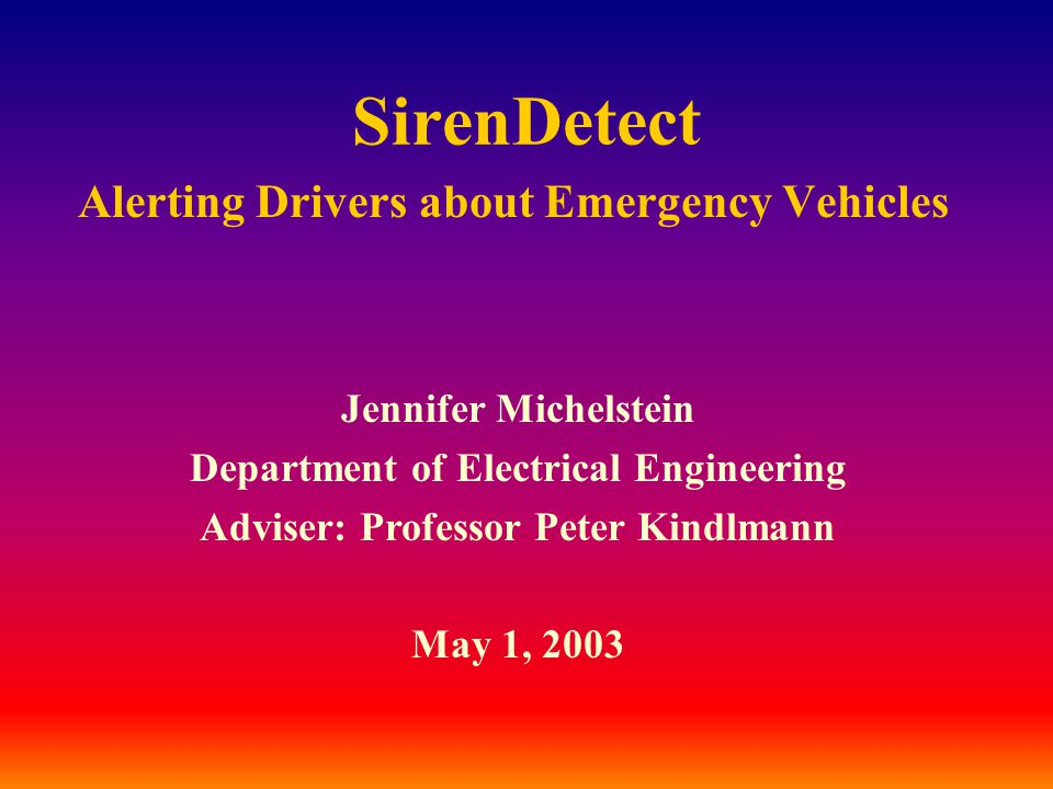 SirenDetect Alerting Drivers about Emergency Vehicles Jennifer Michelstein Department of Electrical Engineering Adviser: Professor Peter Kindlmann May 1, 2003