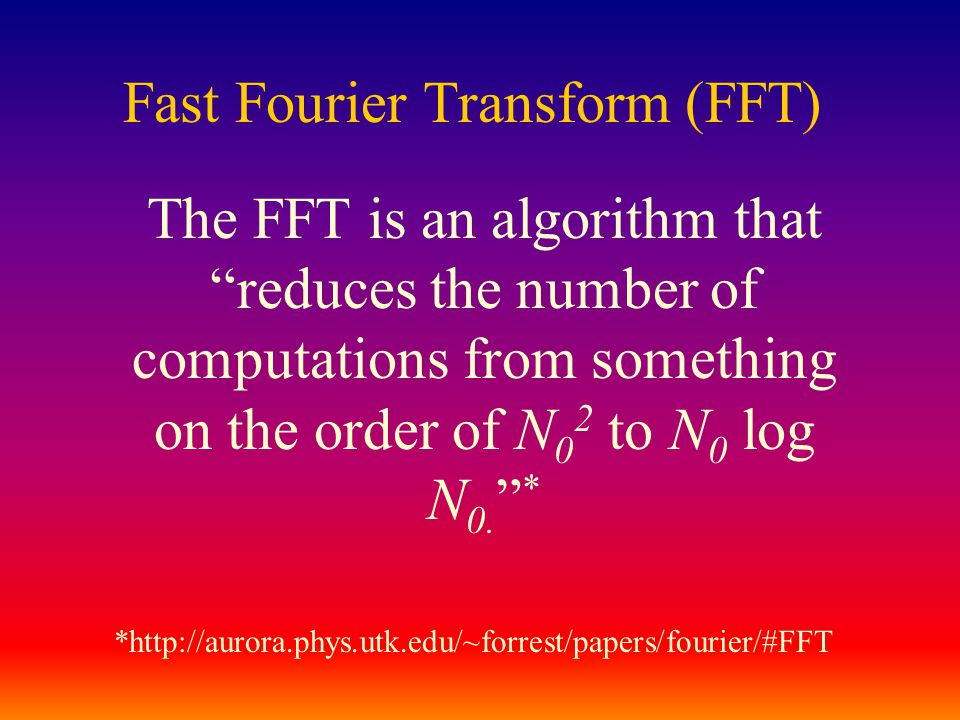 Fast Fourier Transform (FFT) The FFT is an algorithm that reduces the number of computations from something on the order of N 0 2 to N 0 log N 0.