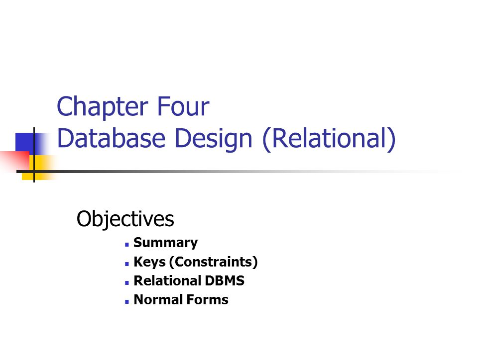 Chapter Four Database Design (Relational) Objectives Summary Keys (Constraints) Relational DBMS Normal Forms