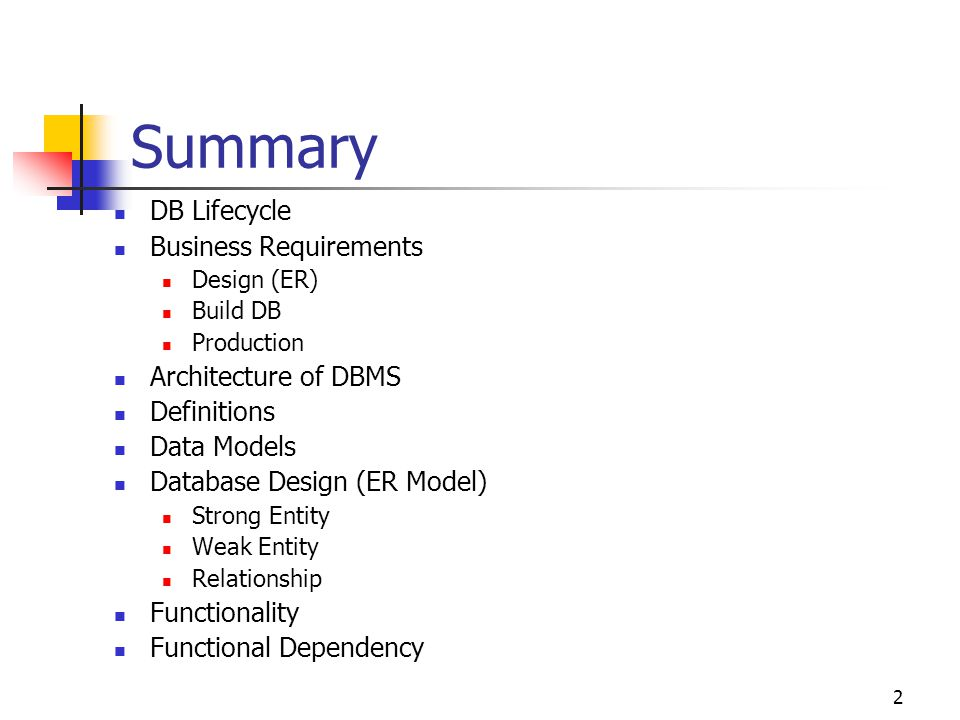 2 Summary DB Lifecycle Business Requirements Design (ER) Build DB Production Architecture of DBMS Definitions Data Models Database Design (ER Model) Strong Entity Weak Entity Relationship Functionality Functional Dependency