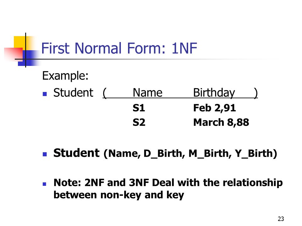 23 First Normal Form: 1NF Example: Student (NameBirthday) S1Feb 2,91 S2March 8,88 Student (Name, D_Birth, M_Birth, Y_Birth) Note: 2NF and 3NF Deal with the relationship between non-key and key