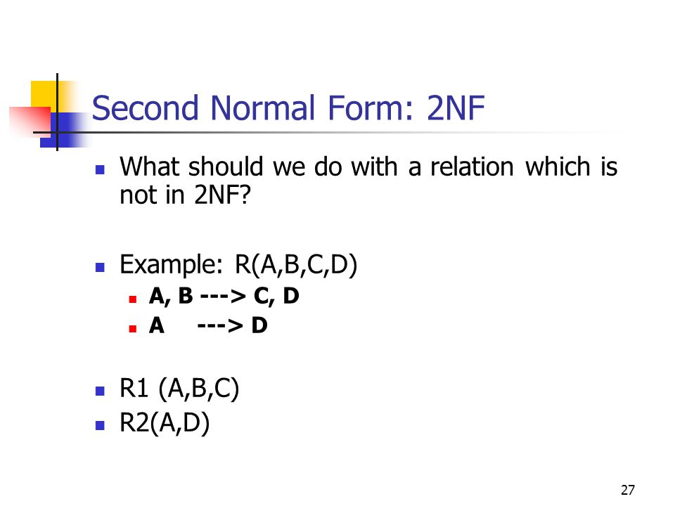 27 Second Normal Form: 2NF What should we do with a relation which is not in 2NF.