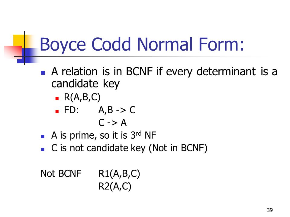 39 Boyce Codd Normal Form: A relation is in BCNF if every determinant is a candidate key R(A,B,C) FD: A,B -> C C -> A A is prime, so it is 3 rd NF C is not candidate key (Not in BCNF) Not BCNFR1(A,B,C) R2(A,C)