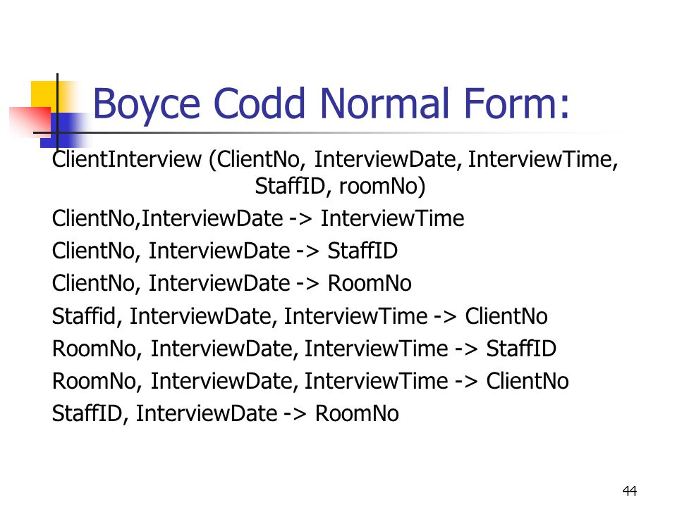 44 Boyce Codd Normal Form: ClientInterview (ClientNo, InterviewDate, InterviewTime, StaffID, roomNo) ClientNo,InterviewDate -> InterviewTime ClientNo, InterviewDate -> StaffID ClientNo, InterviewDate -> RoomNo Staffid, InterviewDate, InterviewTime -> ClientNo RoomNo, InterviewDate, InterviewTime -> StaffID RoomNo, InterviewDate, InterviewTime -> ClientNo StaffID, InterviewDate -> RoomNo