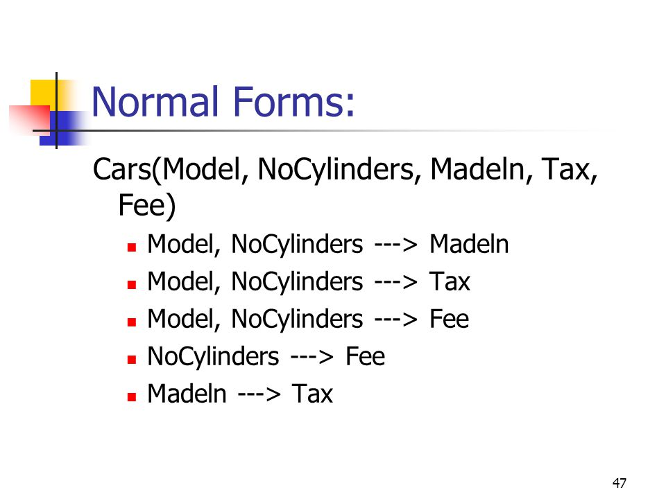 47 Normal Forms: Cars(Model, NoCylinders, Madeln, Tax, Fee) Model, NoCylinders ---> Madeln Model, NoCylinders ---> Tax Model, NoCylinders ---> Fee NoCylinders ---> Fee Madeln ---> Tax