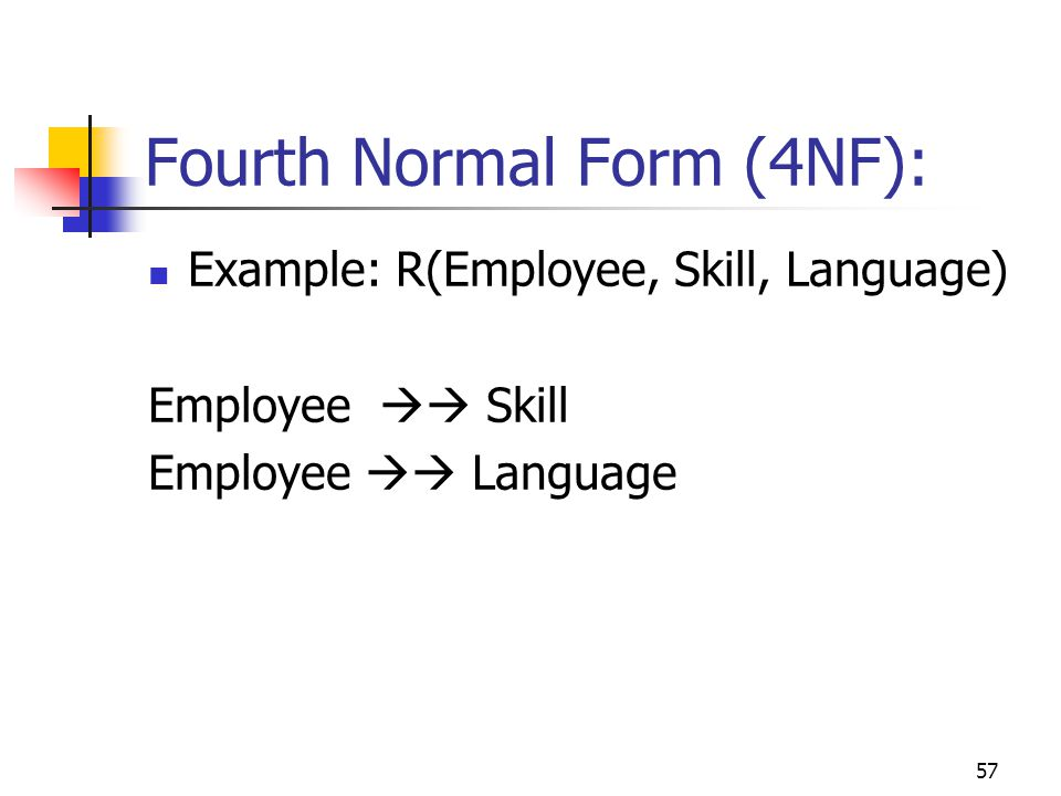 57 Fourth Normal Form (4NF): Example: R(Employee, Skill, Language) Employee  Skill Employee  Language