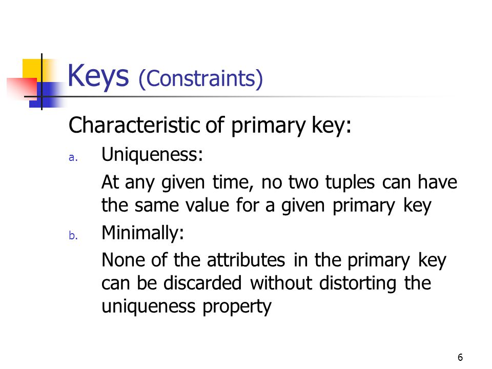6 Keys (Constraints) Characteristic of primary key: a.