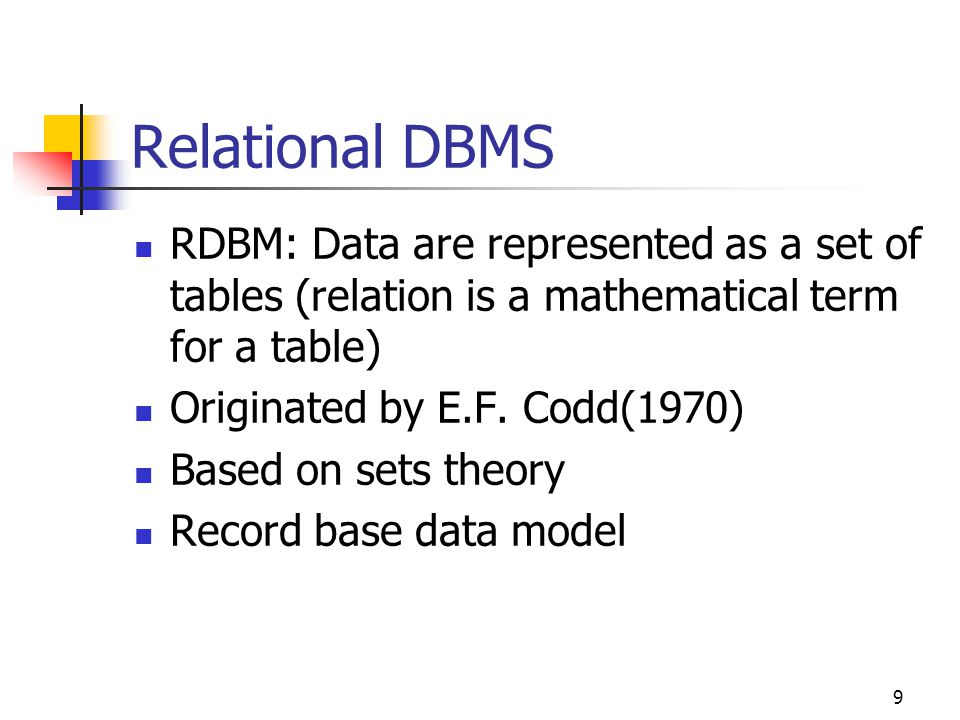 9 RDBM: Data are represented as a set of tables (relation is a mathematical term for a table) Originated by E.F.