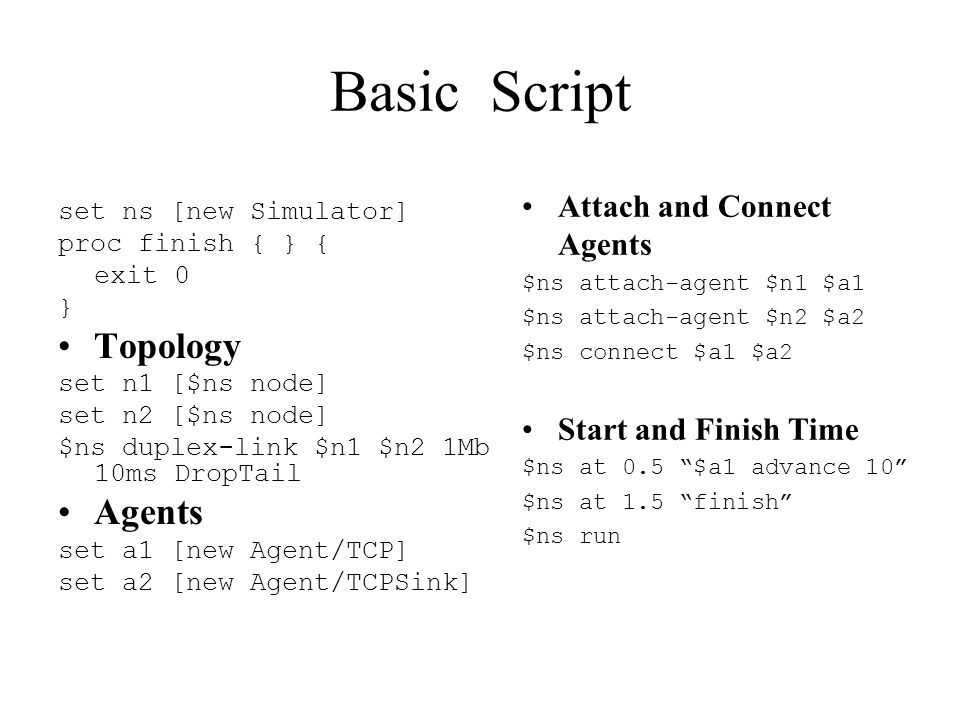 Basic Script set ns [new Simulator] proc finish { } { exit 0 } Topology set n1 [$ns node] set n2 [$ns node] $ns duplex-link $n1 $n2 1Mb 10ms DropTail Agents set a1 [new Agent/TCP] set a2 [new Agent/TCPSink] Attach and Connect Agents $ns attach-agent $n1 $a1 $ns attach-agent $n2 $a2 $ns connect $a1 $a2 Start and Finish Time $ns at 0.5 $a1 advance 10 $ns at 1.5 finish $ns run